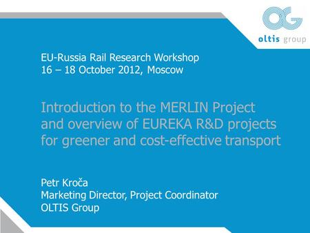 EU-Russia Rail Research Workshop 16 – 18 October 2012, Moscow Introduction to the MERLIN Project and overview of EUREKA R&D projects for greener and cost-effective.