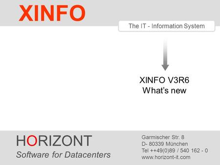 HORIZONT 1 XINFO ® The IT - Information System XINFO V3R6 What's new HORIZONT Software for Datacenters Garmischer Str. 8 D- 80339 München Tel ++49(0)89.