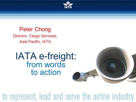 Simplifying the Business  INTERNATIONAL AIR TRANSPORT ASSOCIATION 2007 IATA e-freight: from words to action Peter Chong Director, Cargo Services, Asia.