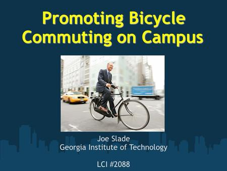 Promoting Bicycle Commuting on Campus Promoting Bicycle Commuting on Campus Joe Slade Georgia Institute of Technology LCI #2088.