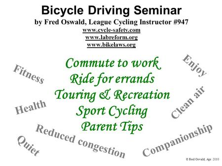 Bicycle Driving Seminar by Fred Oswald, League Cycling Instructor #947 www.cycle-safety.com www.labreform.org www.bikelaws.org Health Fitness Clean air.