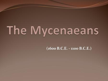 (1600 B.C.E. - 1100 B.C.E.). The Mycenaeans were influenced by the Minoan civilization. Their writing, Linear B, was an adaptation of Minoan Linear A.