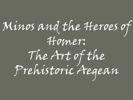 Minos and the Heroes of Homer: The Art of the Prehistoric Aegean.