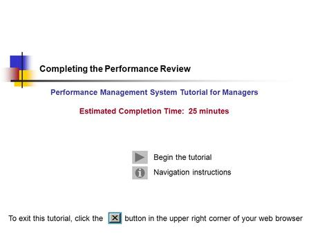 Navigation instructions Begin the tutorial Completing the Performance Review Performance Management System Tutorial for Managers Estimated Completion Time: