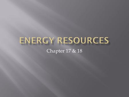 Chapter 17 & 18.  Where does our energy come from?  84% of our energy comes from nonrenewable energy resources  78% from fossils fuels  6% nuclear.