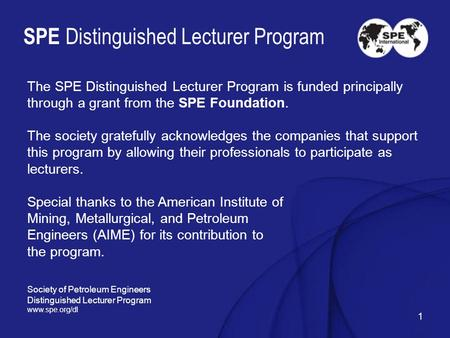 1 SPE Distinguished Lecturer Program The SPE Distinguished Lecturer Program is funded principally through a grant from the SPE Foundation. The society.