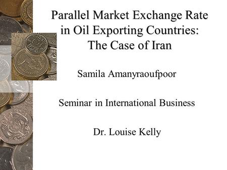 Parallel Market Exchange Rate in Oil Exporting Countries: The Case of Iran Samila Amanyraoufpoor Seminar in International Business Dr. Louise Kelly.