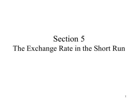 1 Section 5 The Exchange Rate in the Short Run. 2 Content Objectives Aggregate Demand Output Market Equilibrium Asset Market Equilibrium The Short-Run.
