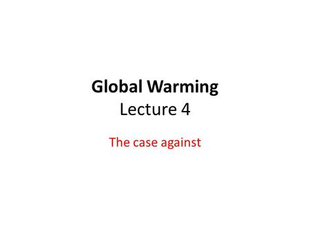 Global Warming Lecture 4 The case against. Caveats As with last lecture, todays lecture is being used to present a single point of view. YOU should be.