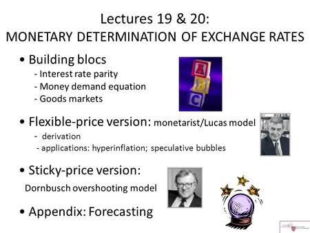 Lectures 19 & 20: MONETARY DETERMINATION OF EXCHANGE RATES Building blocs - Interest rate parity - Money demand equation - Goods markets Flexible-price.