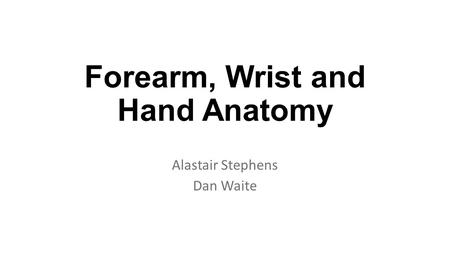 Forearm, Wrist and Hand Anatomy Alastair Stephens Dan Waite.