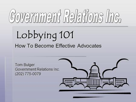 Lobbying 101 How To Become Effective Advocates Tom Bulger Government Relations Inc. (202) 775-0079.
