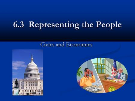 6.3 Representing the People Civics and Economics.