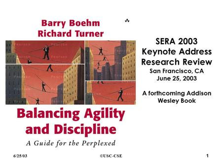 SERA 2003 Keynote Address Research Review San Francisco, CA June 25, 2003 A forthcoming Addison Wesley Book ©USC-CSE6/25/03 1.