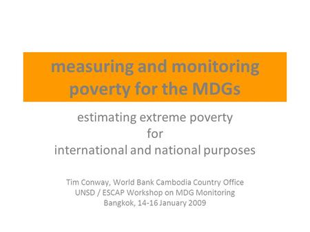 Measuring and monitoring poverty for the MDGs estimating extreme poverty for <strong>international</strong> and national purposes Tim Conway, World Bank Cambodia Country.