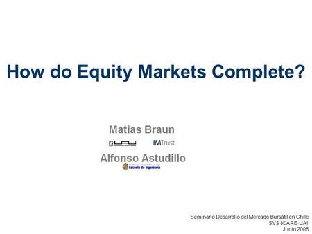 Complementary Information How do Equity Markets Complete? Seminario Desarrollo del Mercado Bursátil en Chile SVS-ICARE-UAI Junio 2008.
