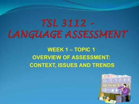 WEEK 1 – TOPIC 1 OVERVIEW OF ASSESSMENT: CONTEXT, ISSUES AND TRENDS 1.