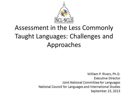 Assessment in the Less Commonly Taught Languages: Challenges and Approaches William P. Rivers, Ph.D. Executive Director Joint National Committee for Languages.