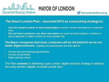 The Smart London Plan – launched 2013 as overarching strategy to: Use the creative power of new technologies to serve London and improve Londoners' lives.