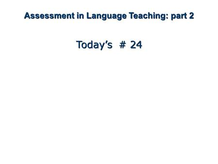 Assessment in Language Teaching: part 2 Today's # 24.