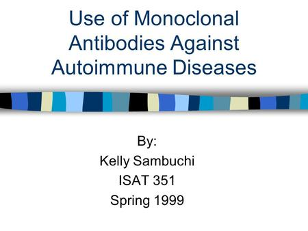 Use of Monoclonal Antibodies Against Autoimmune Diseases By: Kelly Sambuchi ISAT 351 Spring 1999.