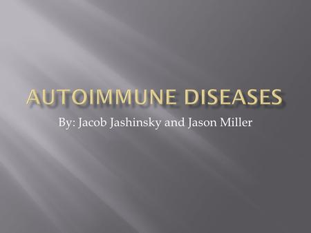 By: Jacob Jashinsky and Jason Miller.  A normal immune system will attack anything that bad or foreign to your body.  But an autoimmune disease will.