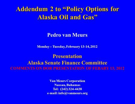"Addendum 2 to ""Policy Options for Alaska Oil and Gas"" Pedro van Meurs Monday – Tuesday, February 13-14, 2012 Presentation Alaska Senate Finance Committee."