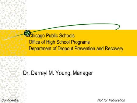 Chicago Public Schools Office of High School Programs Department of Dropout Prevention and Recovery Dr. Darreyl M. Young, Manager ConfidentialNot for Publication.