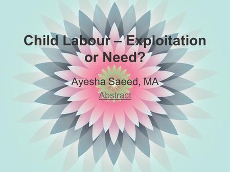 <strong>Child</strong> <strong>Labour</strong> – Exploitation or Need? Ayesha Saeed, MA Abstract.