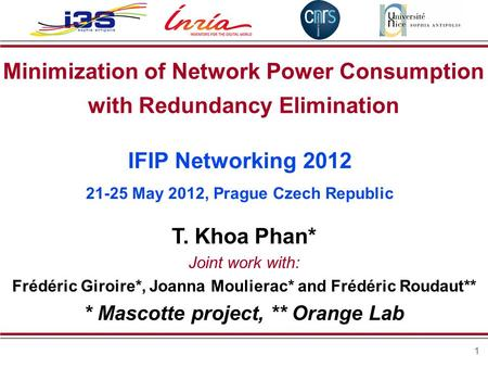 1 Minimization of Network Power Consumption with Redundancy Elimination T. Khoa Phan* Joint work with: Frédéric Giroire*, Joanna Moulierac* and Frédéric.