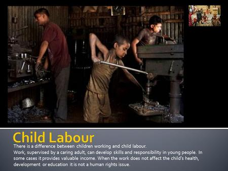 There is a difference between children working and child labour. Work, supervised by a caring adult, can develop skills and responsibility in young people.