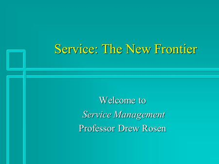 Service: The New Frontier Service: The New Frontier Welcome to Service Management Service Management Professor Drew Rosen.