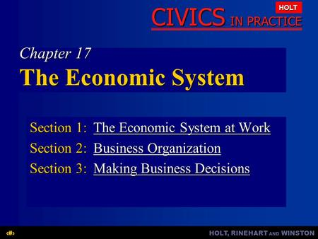 HOLT, RINEHART AND WINSTON1 CIVICS IN PRACTICE HOLT Chapter 17 The Economic System Section 1:The Economic System at Work The Economic System at WorkThe.