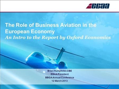 The Role of Business Aviation in the European Economy An Intro to the Report by Oxford Economics Brian Humphries CBE EBAA President BBGA Annual Conference.