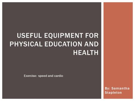 By: Samantha Stapleton USEFUL EQUIPMENT FOR PHYSICAL EDUCATION AND HEALTH Exercise: speed and cardio.