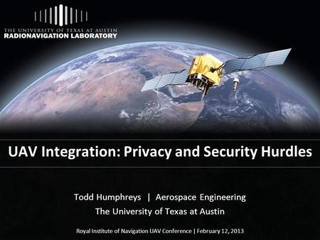 UAV Integration: Privacy and Security Hurdles Todd Humphreys | Aerospace Engineering The University of Texas at Austin Royal Institute of Navigation UAV.