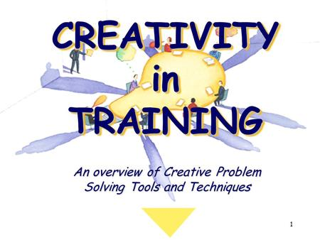 1 CREATIVITY in TRAINING An overview of Creative Problem Solving Tools and Techniques.