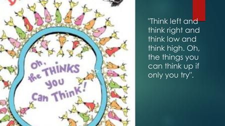 Think left and think right and think low and think high. Oh, the things you can think up if only you try. Dr. Seuss.