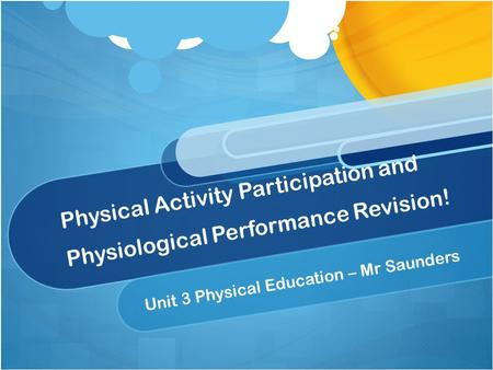 Physical Activity Participation and Physiological Performance Revision! Unit 3 Physical Education – Mr Saunders.