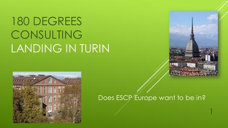 180 DEGREES CONSULTING LANDING IN TURIN Does ESCP Europe want to be in? 1.