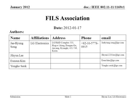 Doc.: IEEE 802.11-11/1169r1 Submission January 2012 Jihyun Lee, LG ElectronicsSlide 1 FILS Association Date: 2012-01-17 Authors: NameAffiliationsAddressPhoneemail.