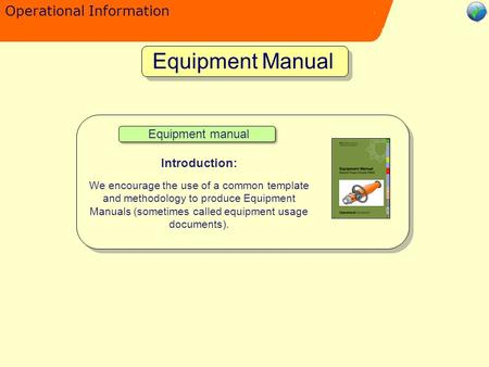Operational Information Equipment Manual Equipment manual Introduction: We encourage the use of a common template and methodology to produce Equipment.