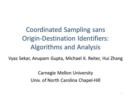 Coordinated Sampling sans Origin-Destination Identifiers: Algorithms and Analysis Vyas Sekar, Anupam Gupta, Michael K. Reiter, Hui Zhang Carnegie Mellon.