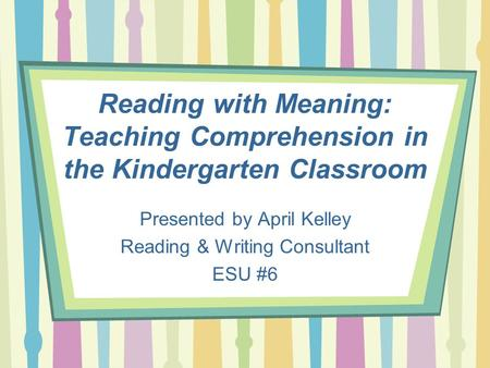 Reading with Meaning: Teaching Comprehension in the Kindergarten Classroom Presented by April Kelley Reading & Writing Consultant ESU #6.