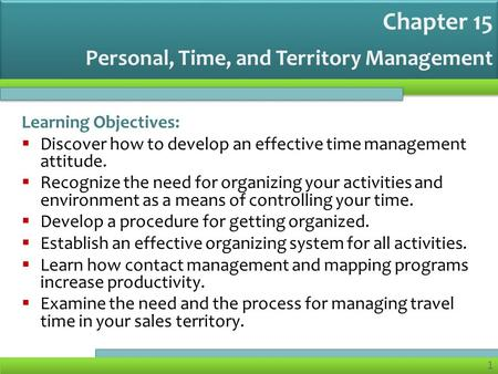 1 Personal, Time, and Territory Management Learning Objectives:  Discover how to develop an effective time management attitude.  Recognize the need for.