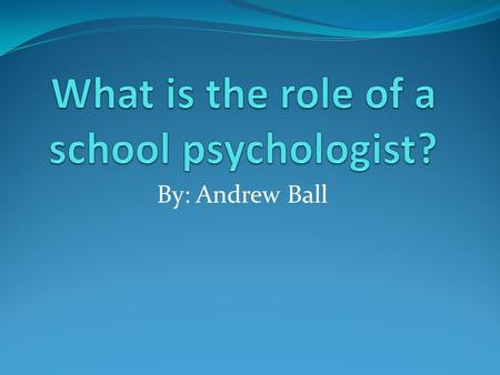 By: Andrew Ball. What do school psychologists do? School psychologists work to find the best solution for each child and situation. They use many different.