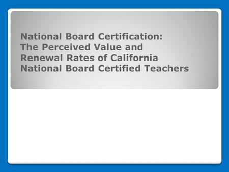 National Board Certification: The Perceived Value and Renewal Rates of California National Board Certified Teachers.