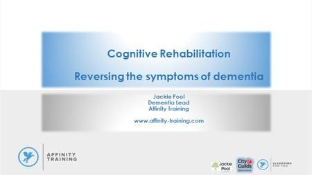 Cognitive Rehabilitation Reversing the symptoms of dementia Jackie Pool Dementia Lead Affinity Training www.affinity-training.com.