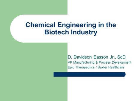 Chemical Engineering in the Biotech Industry D. Davidson Easson Jr., ScD VP Manufacturing & Process Development Epic Therapeutics / Baxter Healthcare.