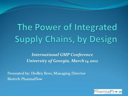 International GMP Conference University of Georgia, March 14 2012 Presented by: Hedley Rees, Managing Director Biotech PharmaFlow.